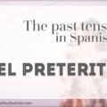 The Past Tense in Spanish: EL PRETÉRITO